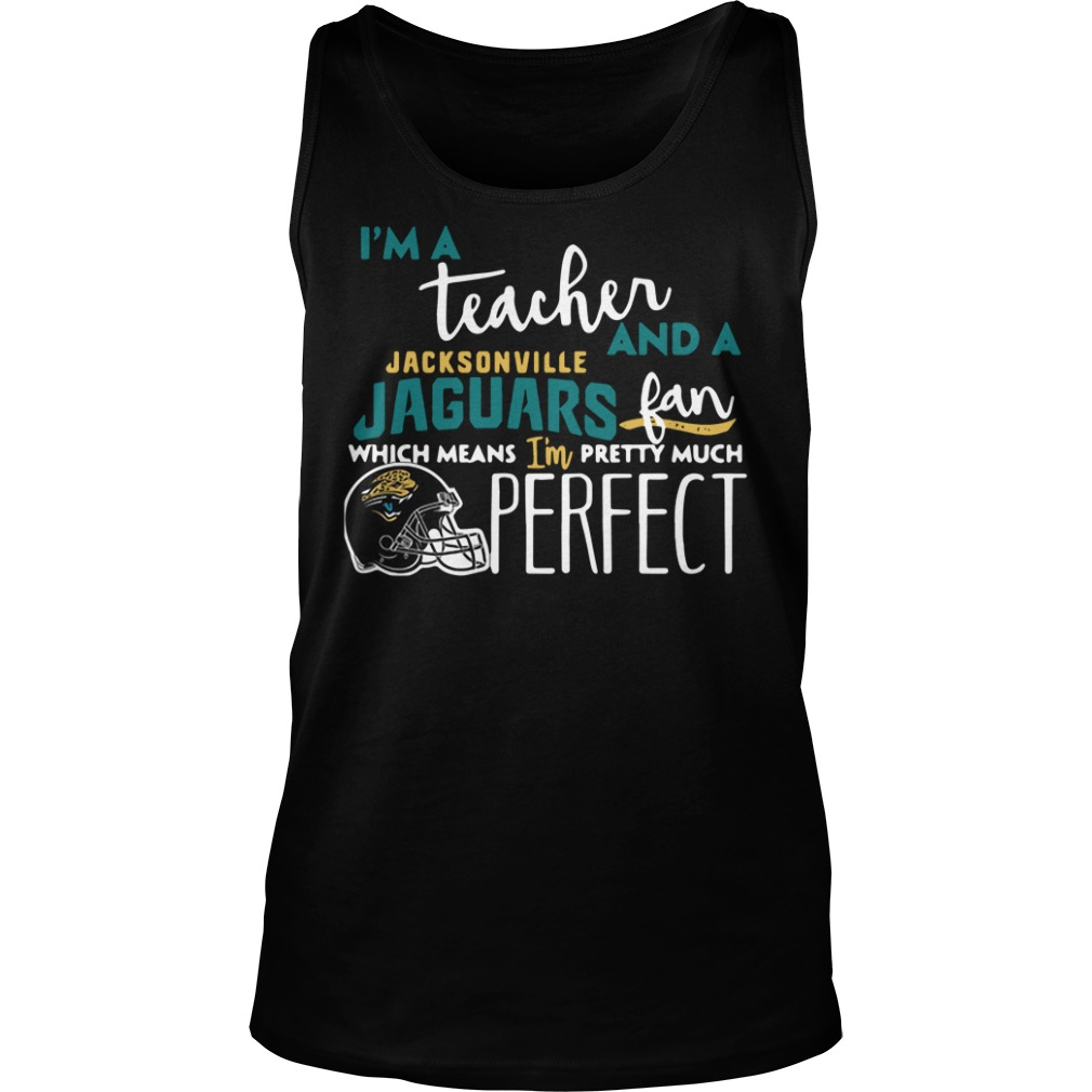 I'm a teacher and a Jacksonville Jaguars fan which means I'm pretty much perfect Tank top