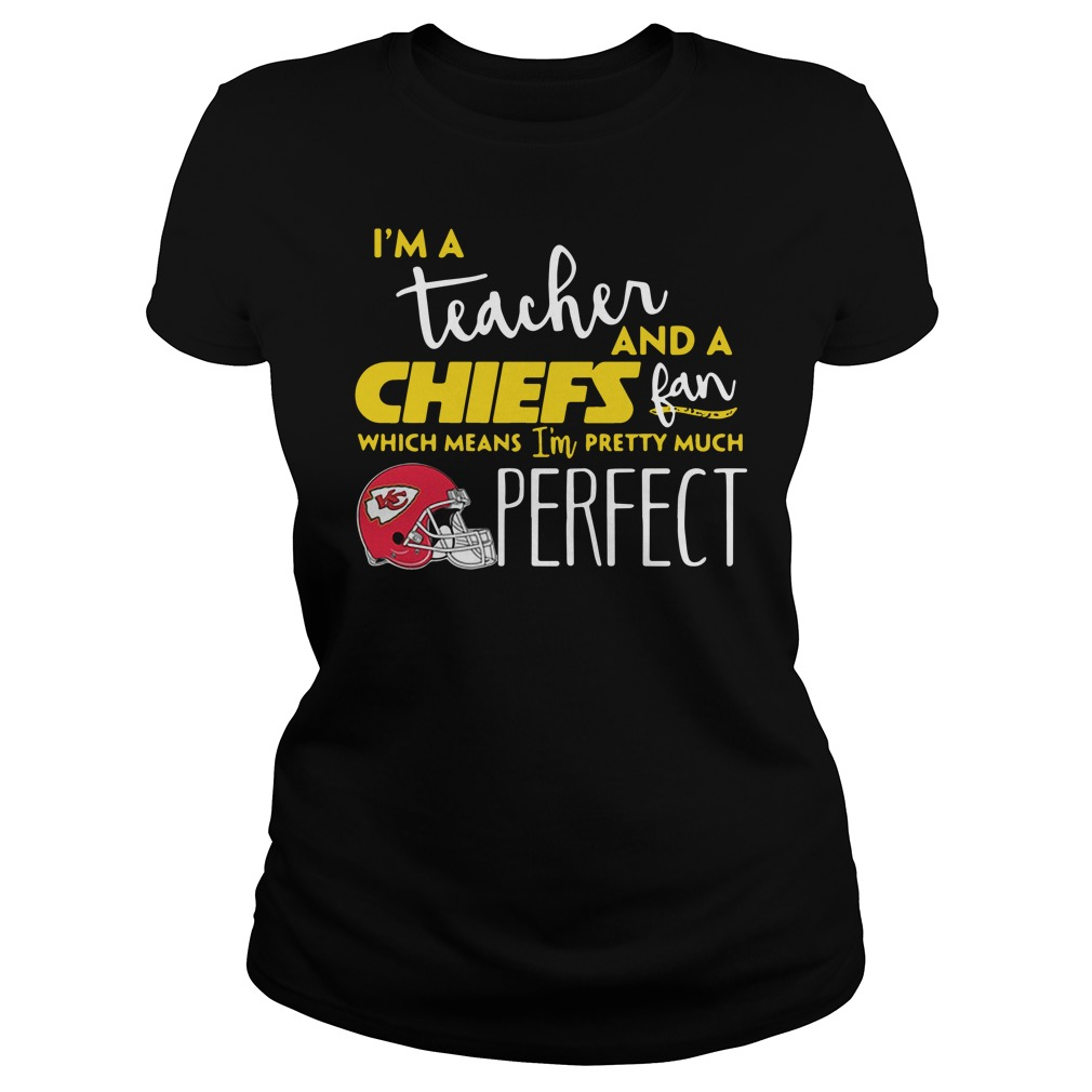 I'm a teacher and a Kansas City Chiefs fan which means I'm pretty much perfect Ladies tee