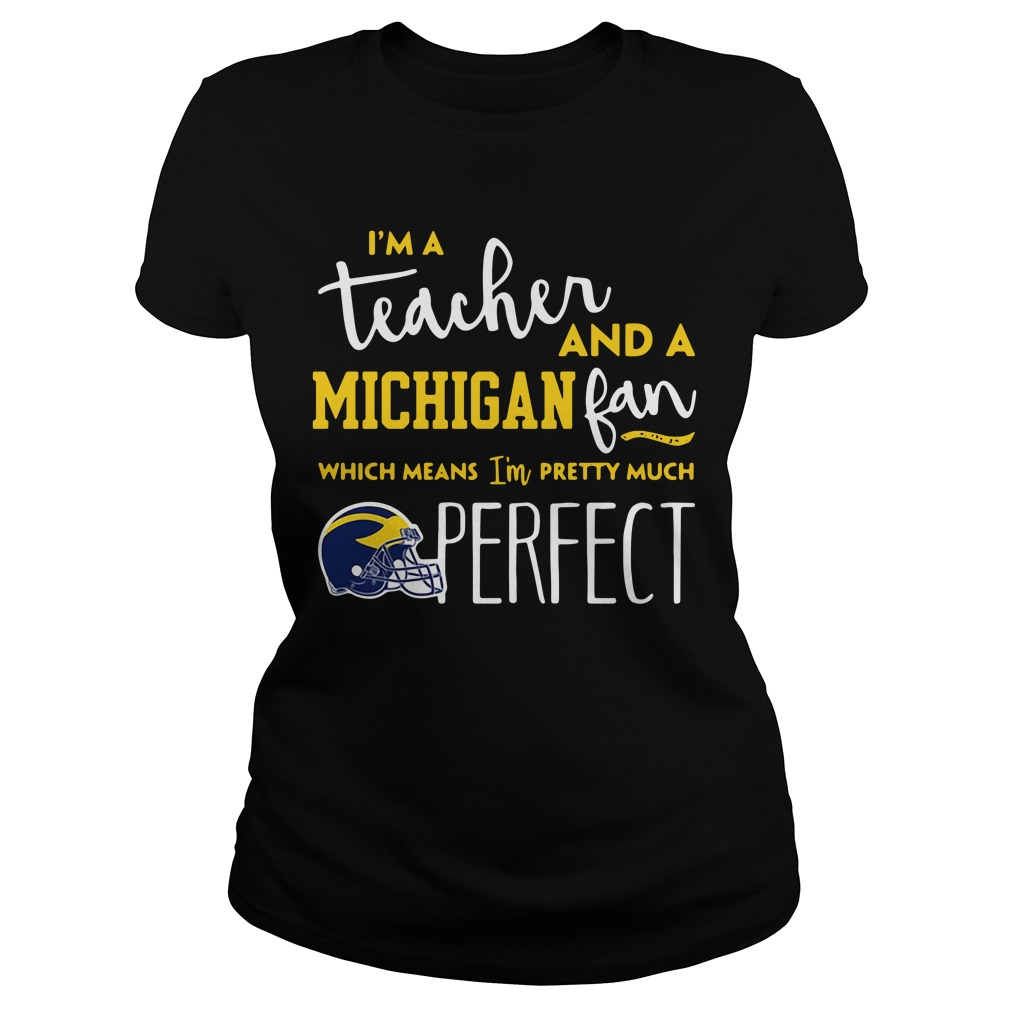 I'm a teacher and a Michigan Wolverines fan which means I'm pretty much perfect Ladies tee