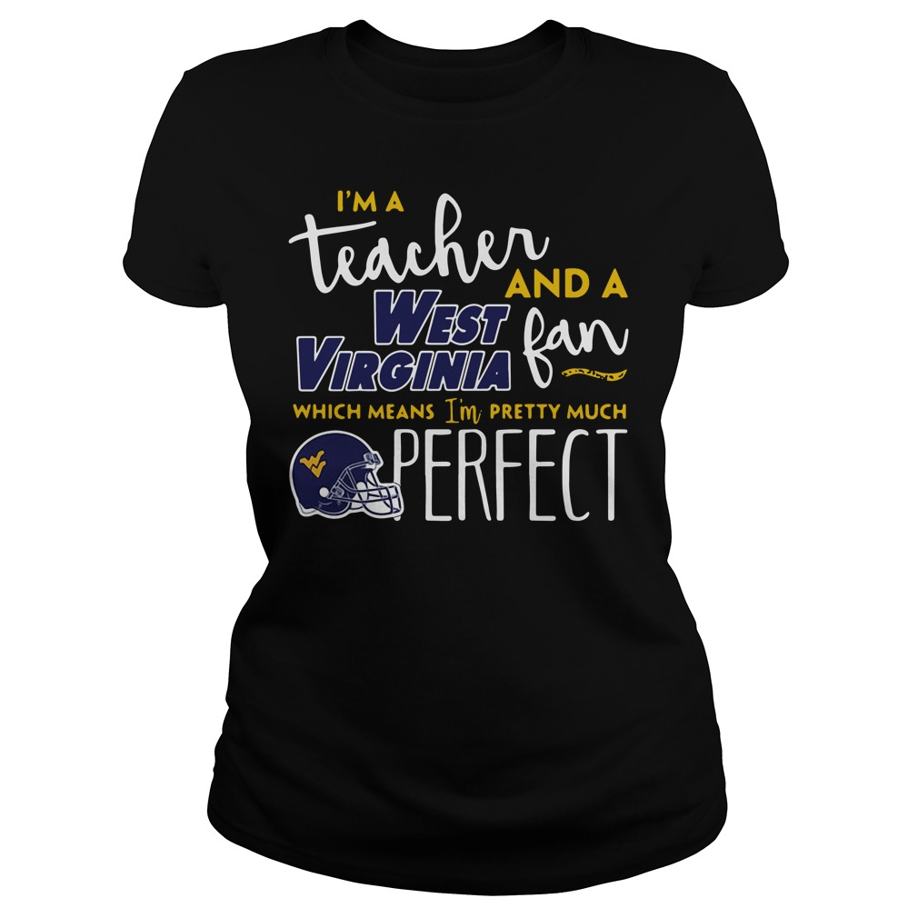 I'm a teacher and a West Virginia fan which means I'm pretty much perfect Ladies tee
