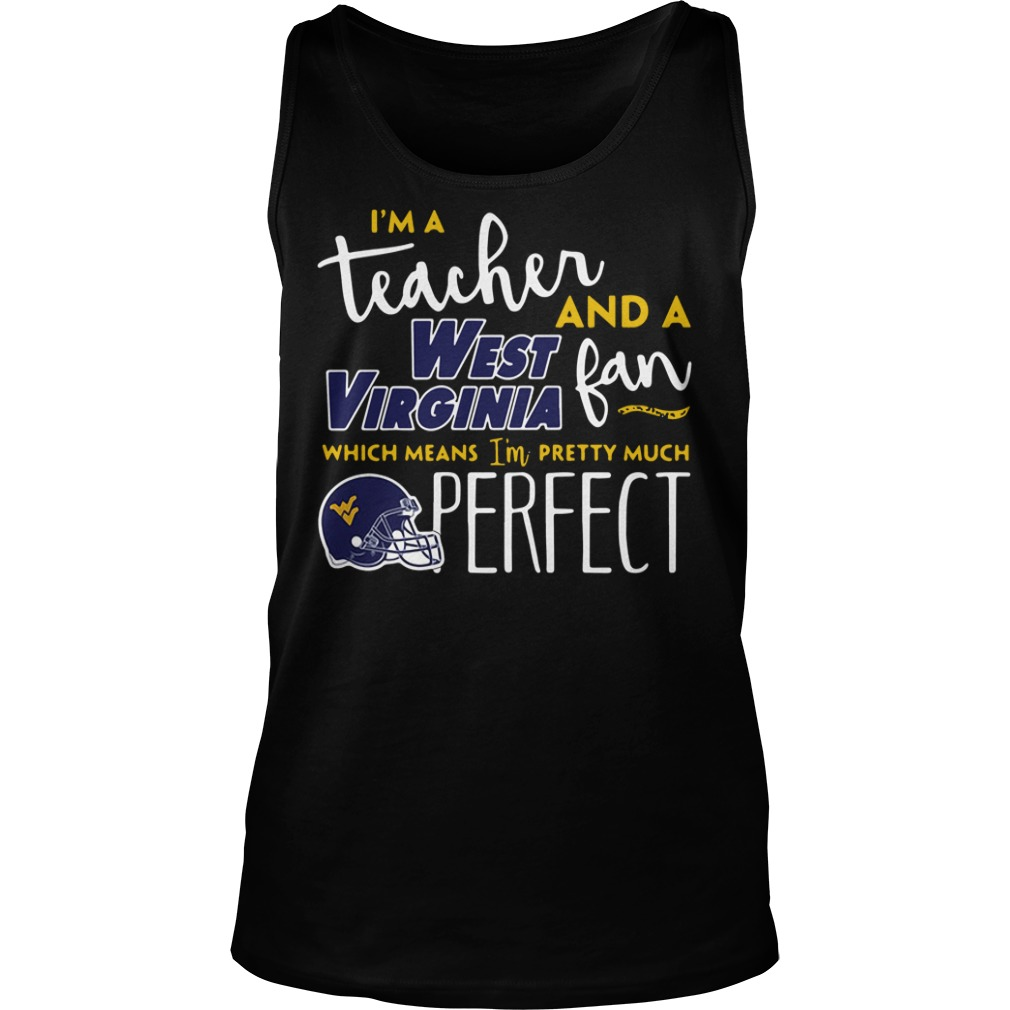 I'm a teacher and a West Virginia fan which means I'm pretty much perfect Tank top