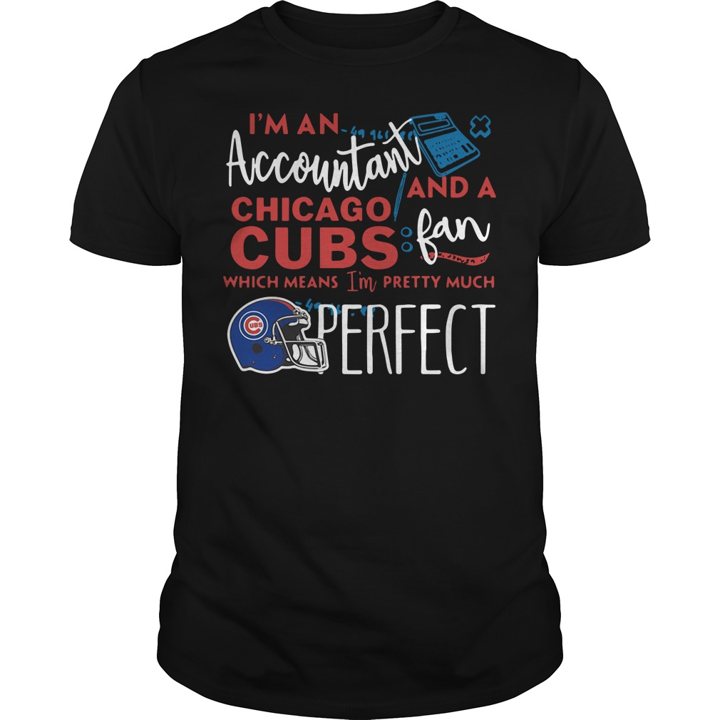 I'm an Accountant and a Chicago Cubs fan which means I'm pretty much perfect Guys shirt