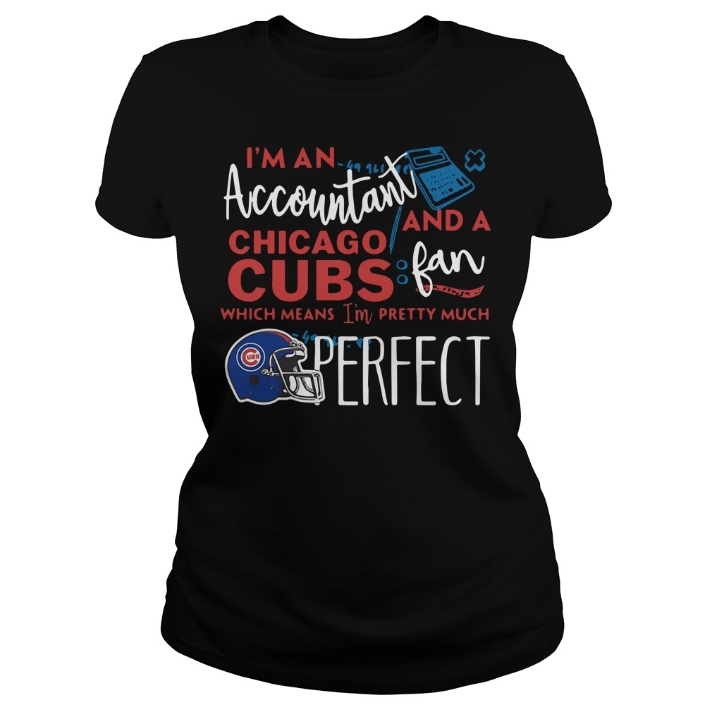 I'm an Accountant and a Chicago Cubs fan which means I'm pretty much perfect Ladies tee