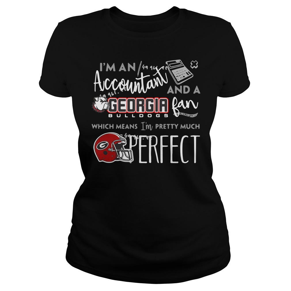 I'm a Accountant and a Georgia Bulldogs fan which means I'm pretty much perfect Ladies tee