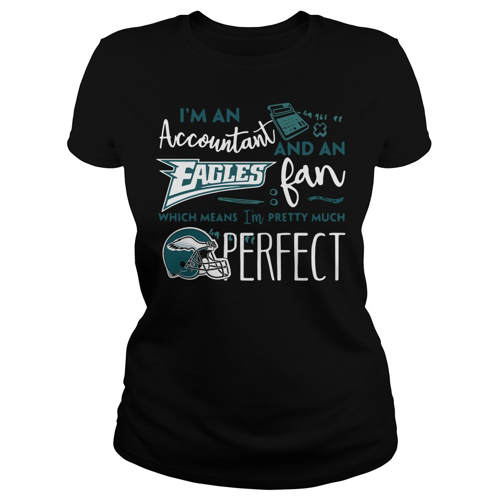 I'm an Accountant and a Philadelphia Eagles fan which means I'm pretty much perfect Ladies tee