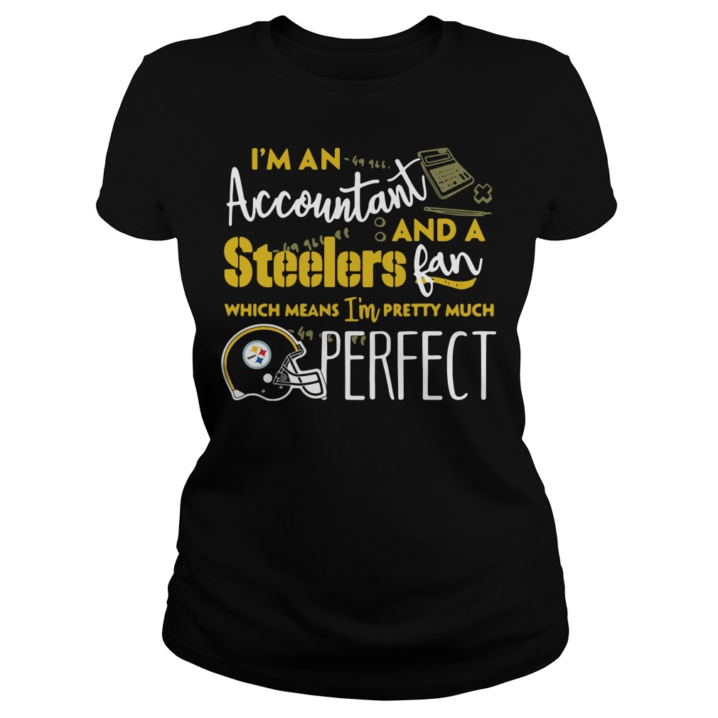 I'm an Accountant and a Pittsburgh Steelers fan which means I'm pretty much perfect Ladies tee