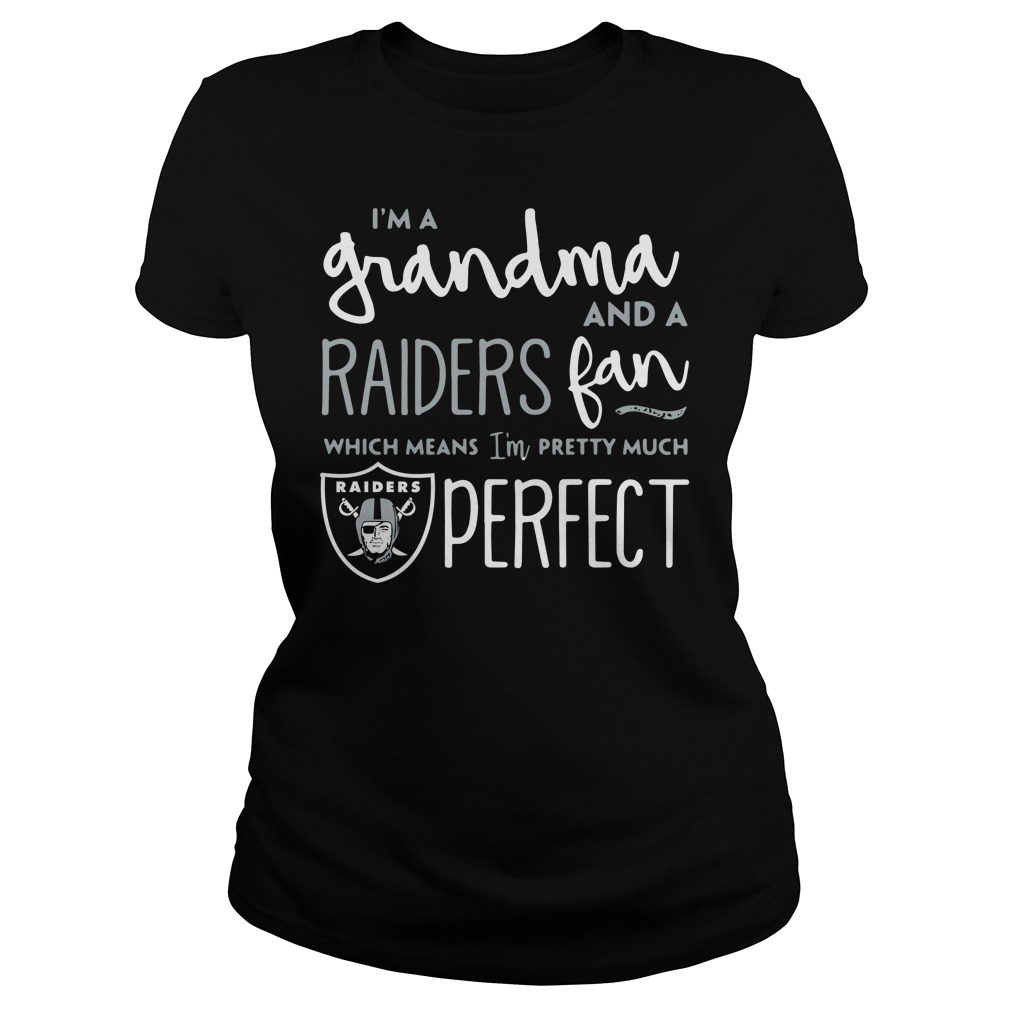 I'm a Grandma and a Oakland Raiders fan which means I'm pretty much perfect Ladies tee
