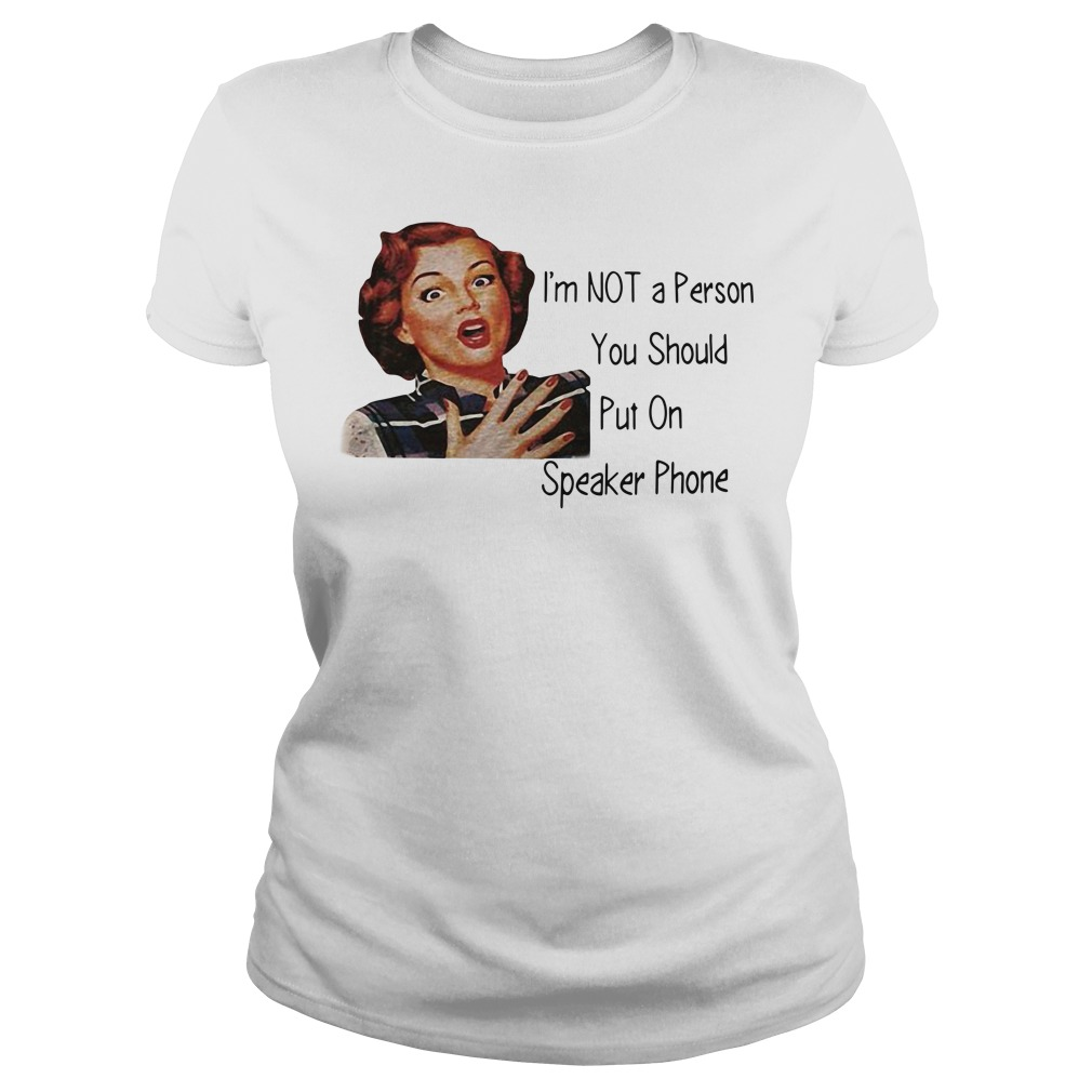 I'm not a person you should put on speaker phone Ladies tee