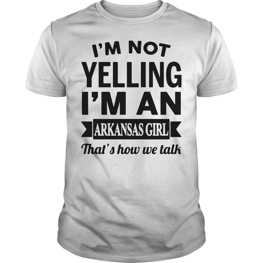 I'm not yelling I'm an arkansas girl that's how we talk Guys shirt