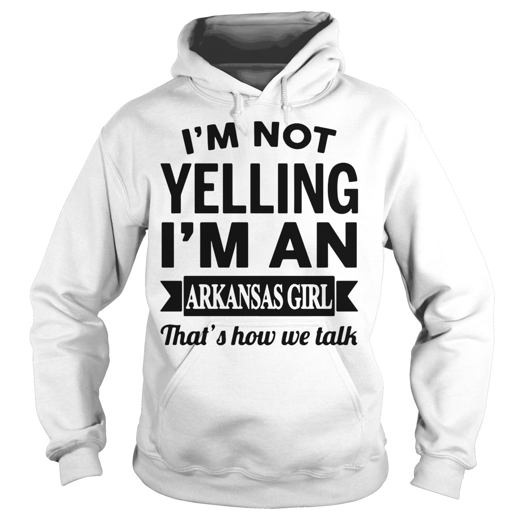 I'm not yelling I'm an arkansas girl that's how we talk Hoodie