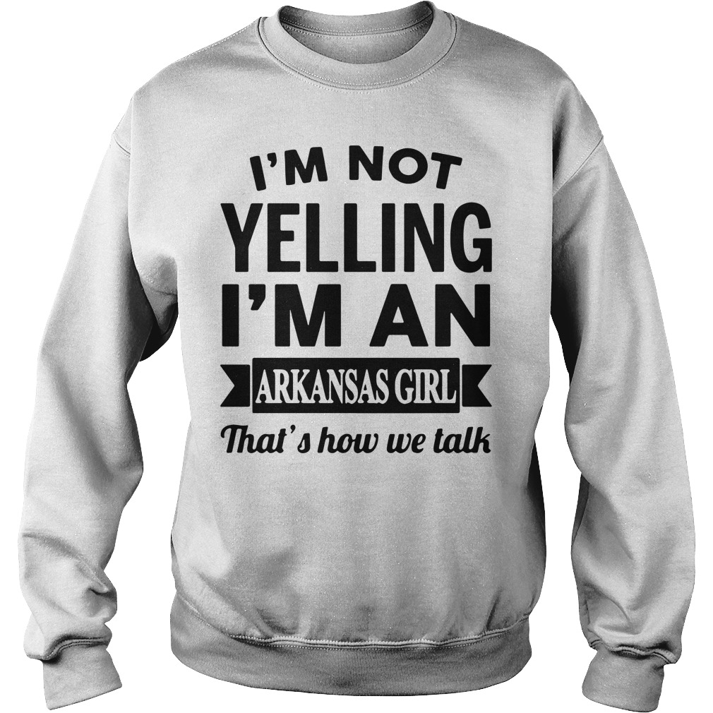 I'm not yelling I'm an arkansas girl that's how we talk Sweater