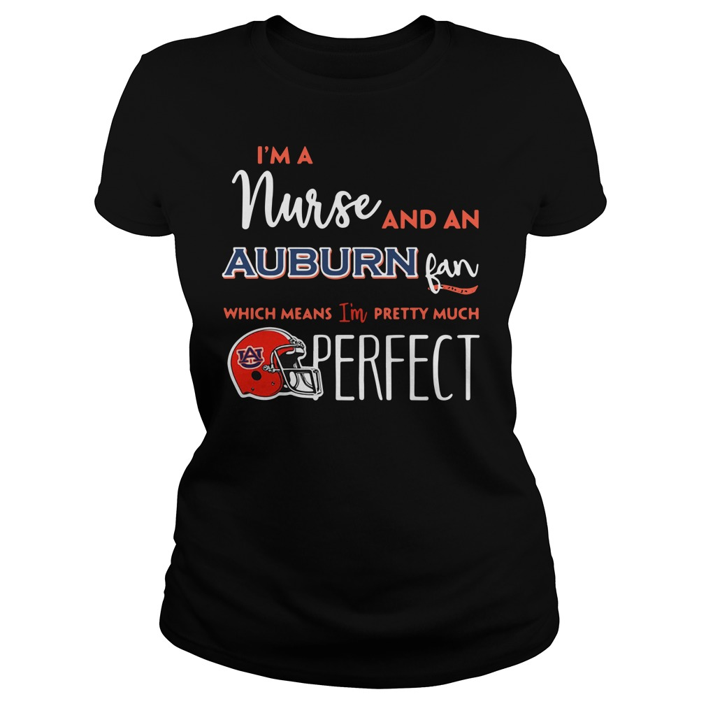 I'm a nurse and a Auburn Tigers fan which means I'm pretty much perfect Ladies tee