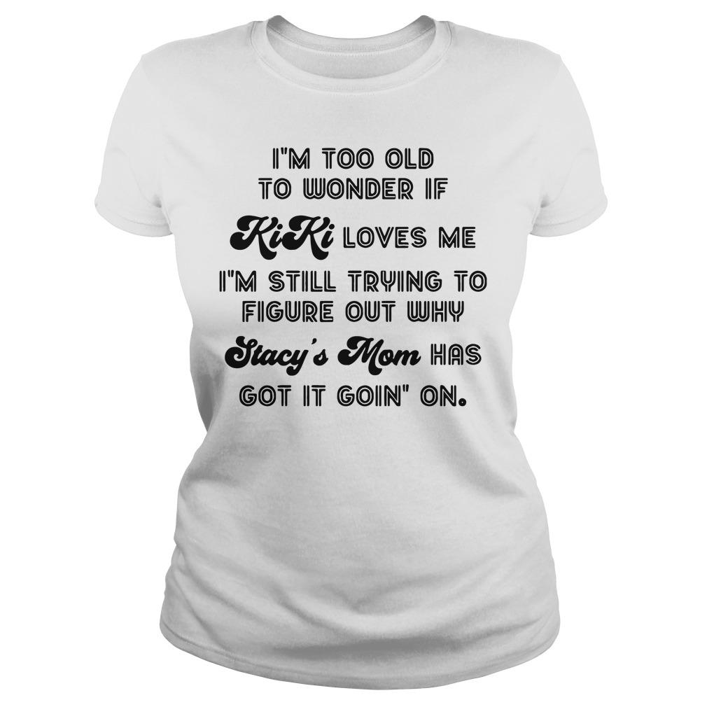 I'm too old to wonder if kiki loves me Ladies tee