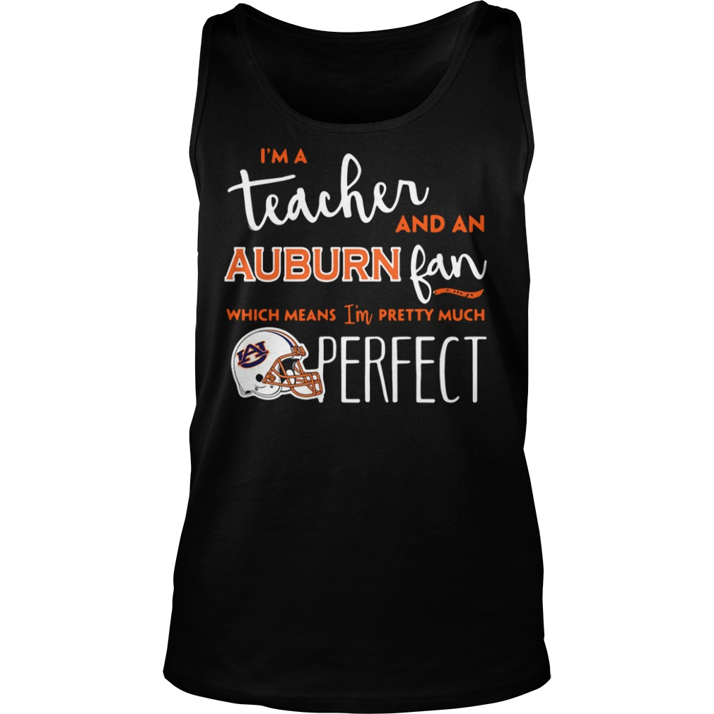 I'm a teacher and a Auburn Tigers fan which means I'm pretty much perfect Tank top