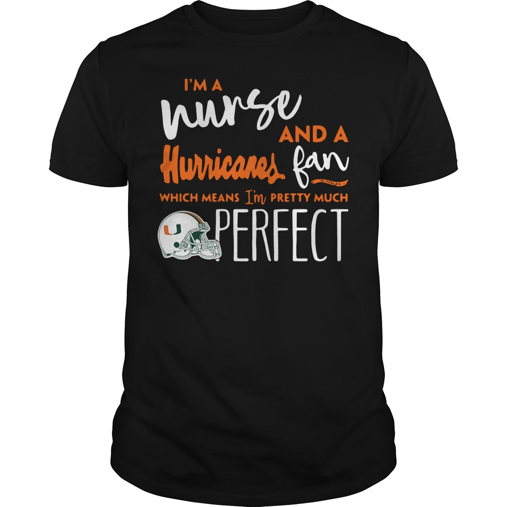 I'm a nurse and a Miami Hurricanes fan which means I'm pretty much perfect Guys shirt