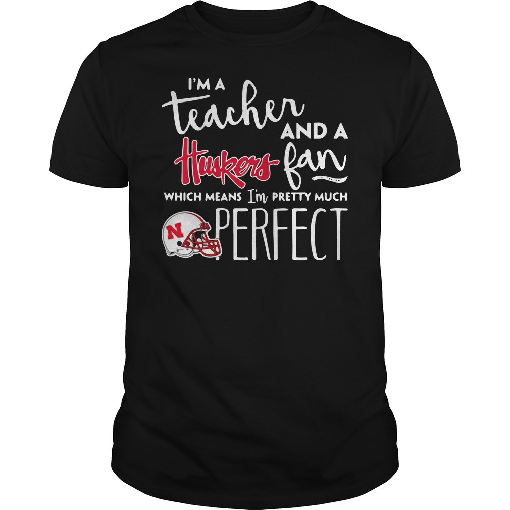 I'm a teacher and a Nebraska Cornhuskers fan which means I'm pretty much perfect Guys shirt