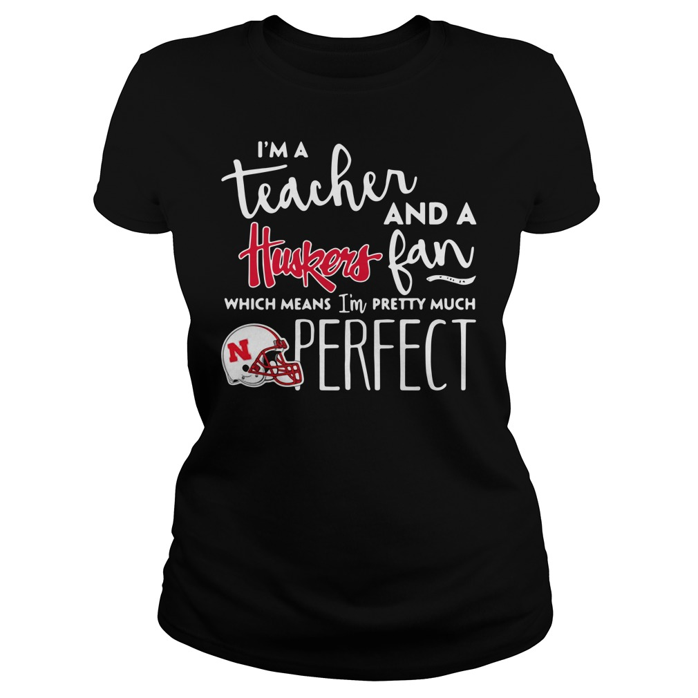 I'm a teacher and a Nebraska Cornhuskers fan which means I'm pretty much perfect Ladies tee