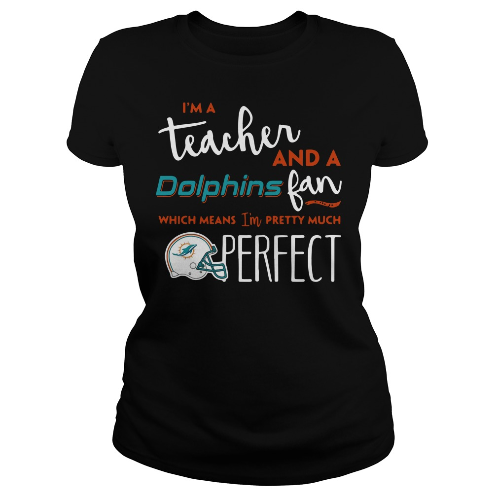I'm a teacherand a Miami Dolphins fan which means I'm pretty much perfect Ladies tee
