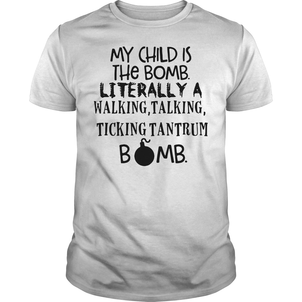 My child is the bomb literally a walking, talking, ticking tantrum bomb Guys shirt