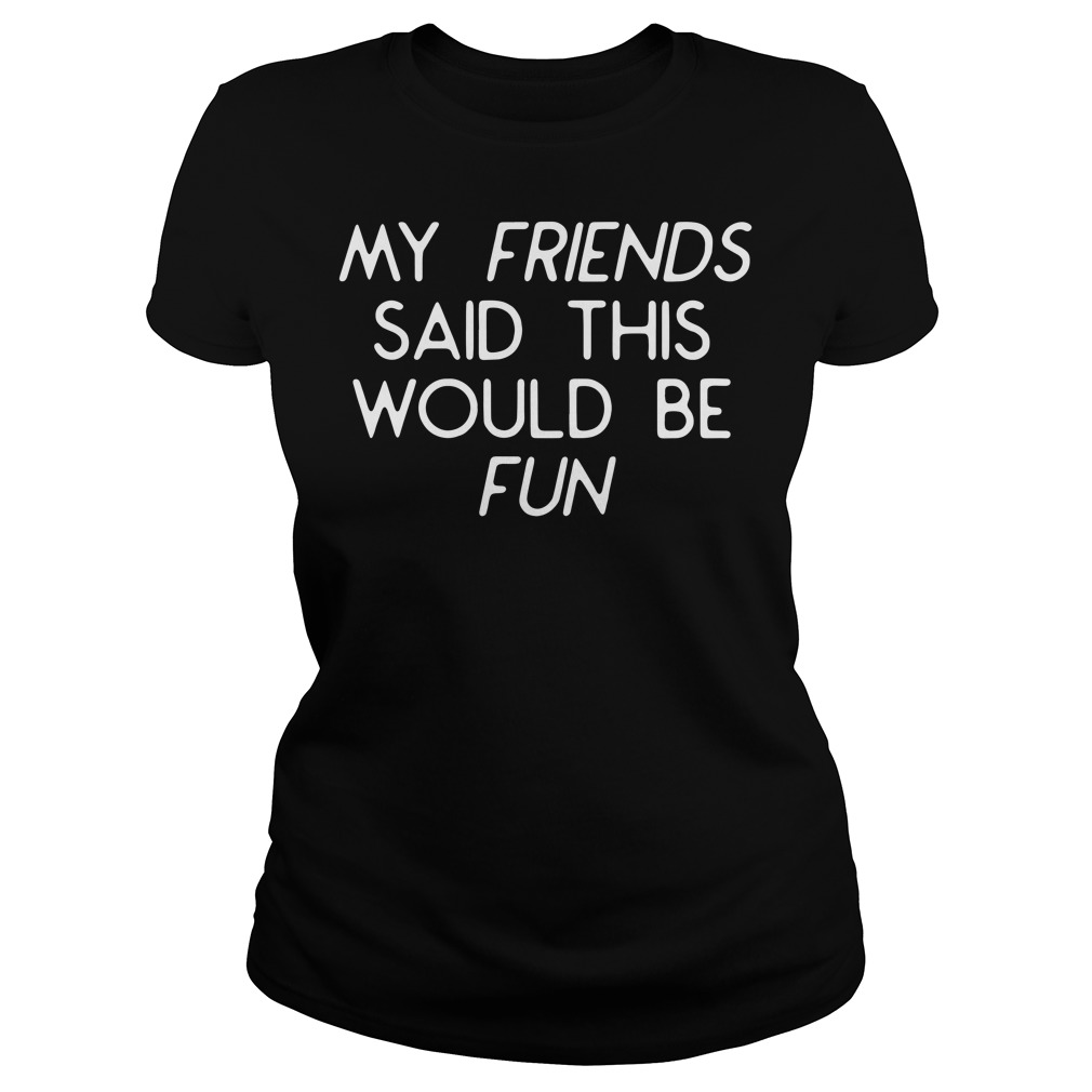 My friends said this would be fun Ladies tee
