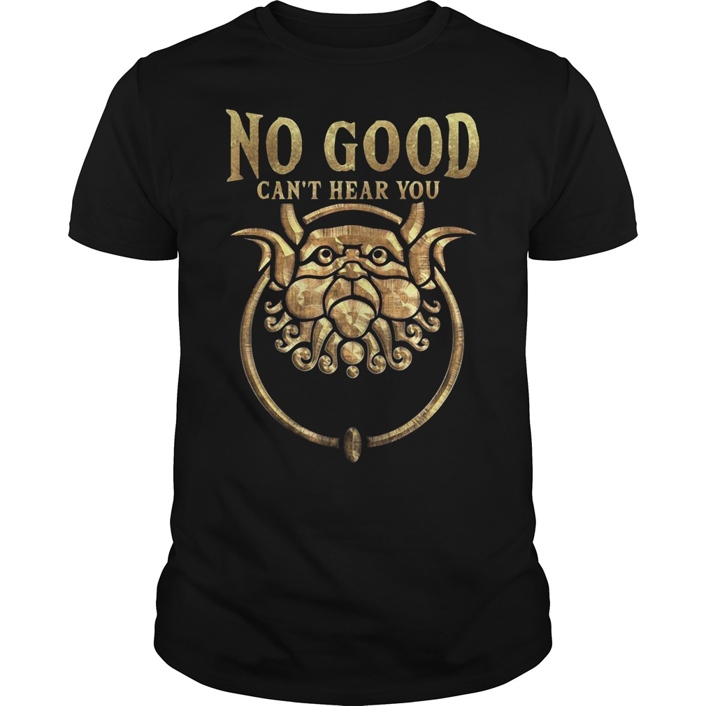 No good can't hear you Guys shirt