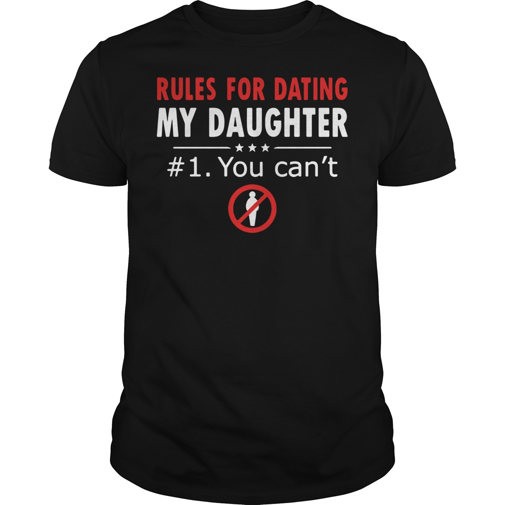 Rules for dating my daughter #1 you can't Guys shirt