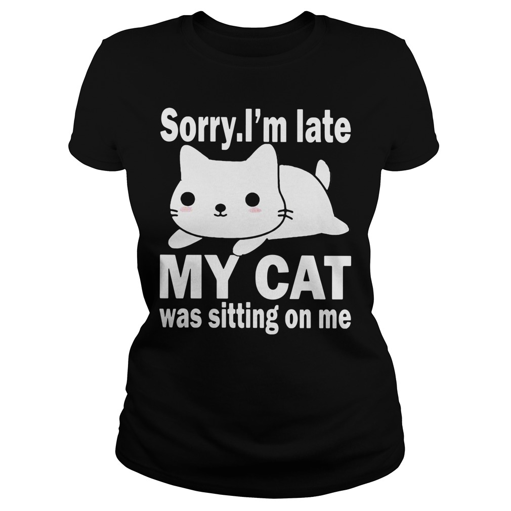 Sorry I'm late my cat was sitting on me Ladies tee