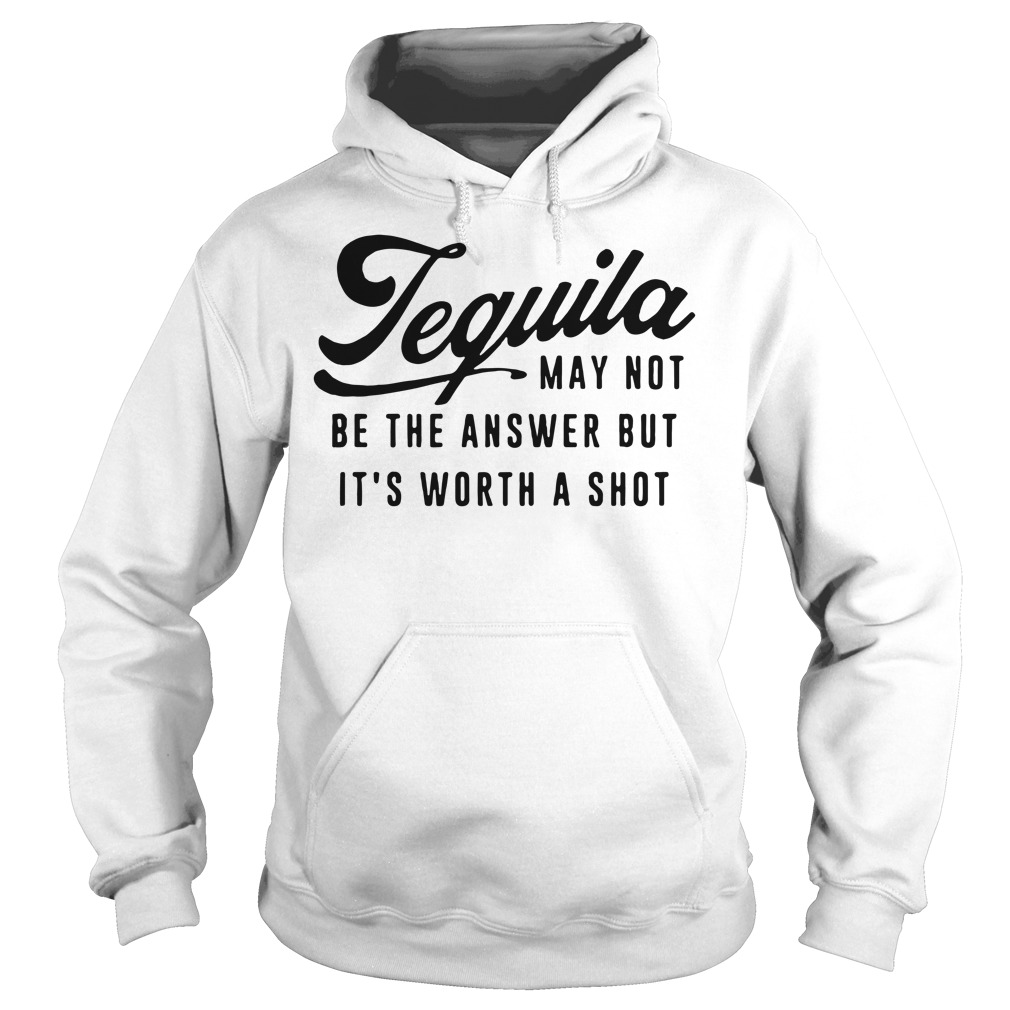 Tequila may not be the answer but it's worth a shot Hoodie