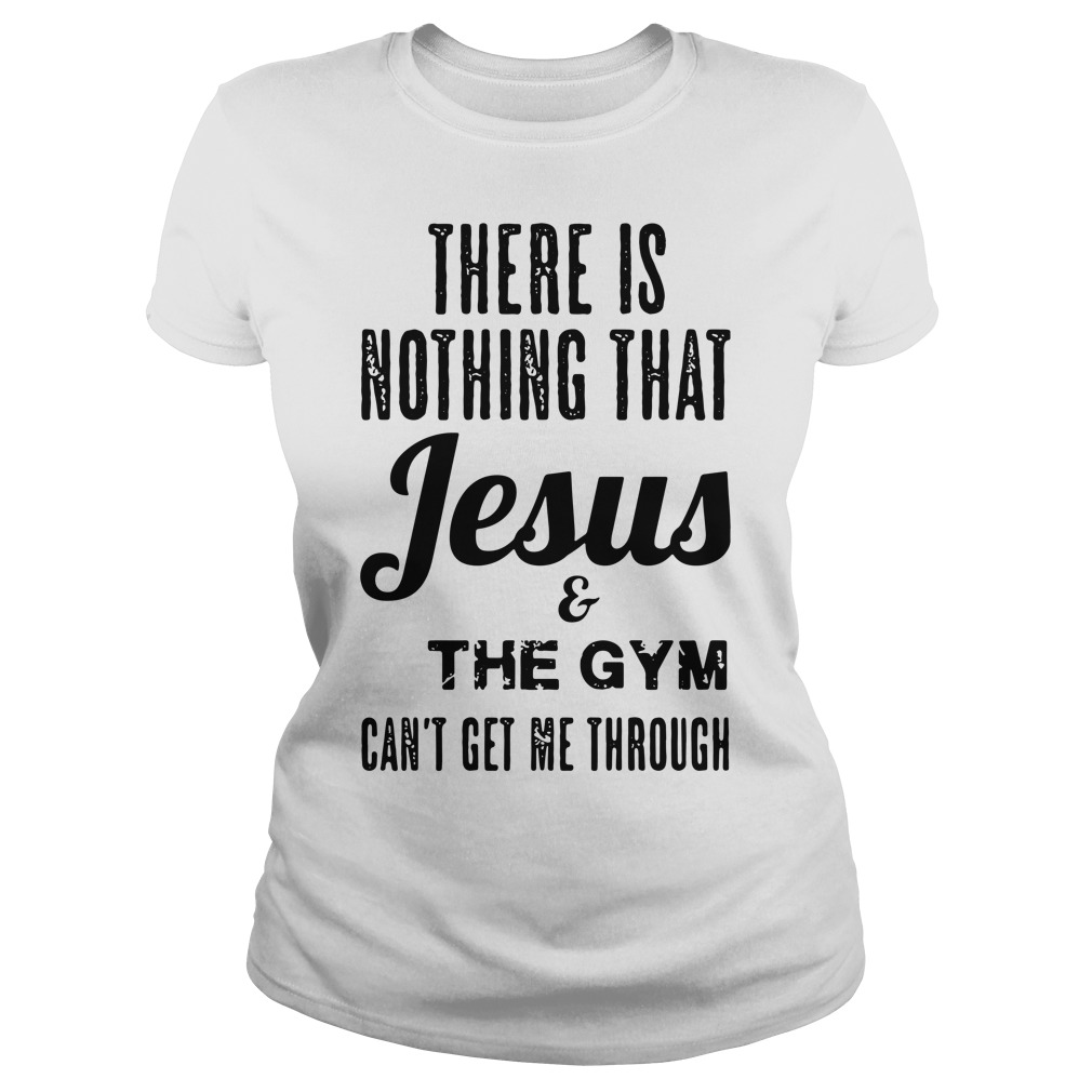 There is nothing that Jesus and the gym can't get me through Ladies tee