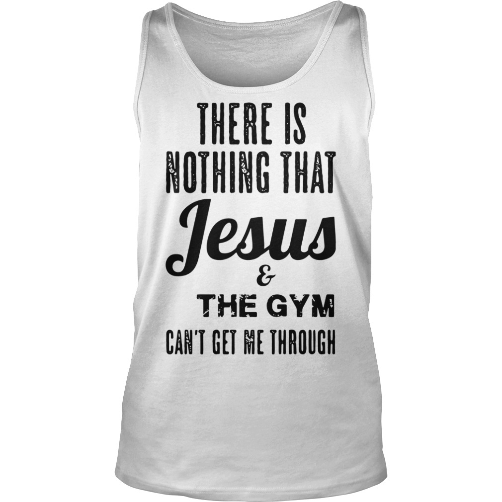 There is nothing that Jesus and the gym can't get me through Tank top