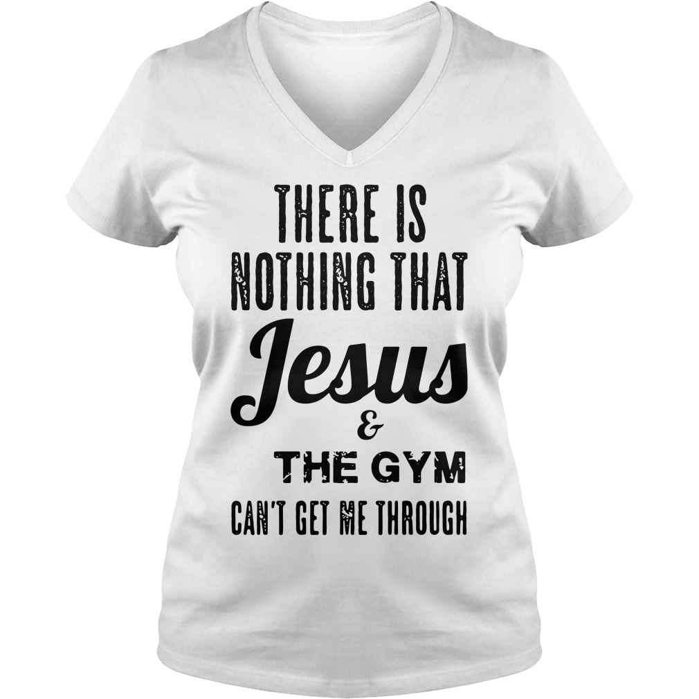 There is nothing that Jesus and the gym can't get me through V-neck T-shirt