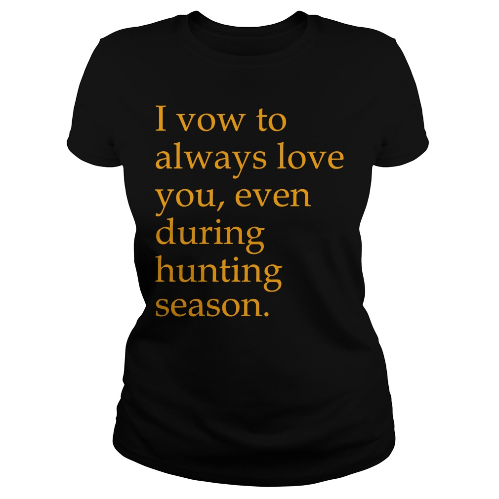 I vow to always love you even during hunting season Ladies tee