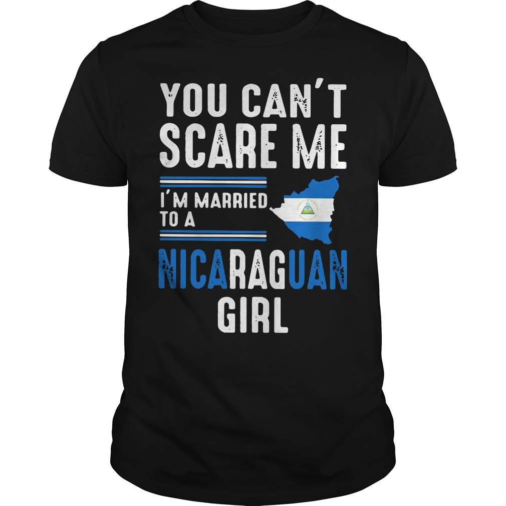 You can't scare me I'm married to a Nicaraguan girl Guys shirt