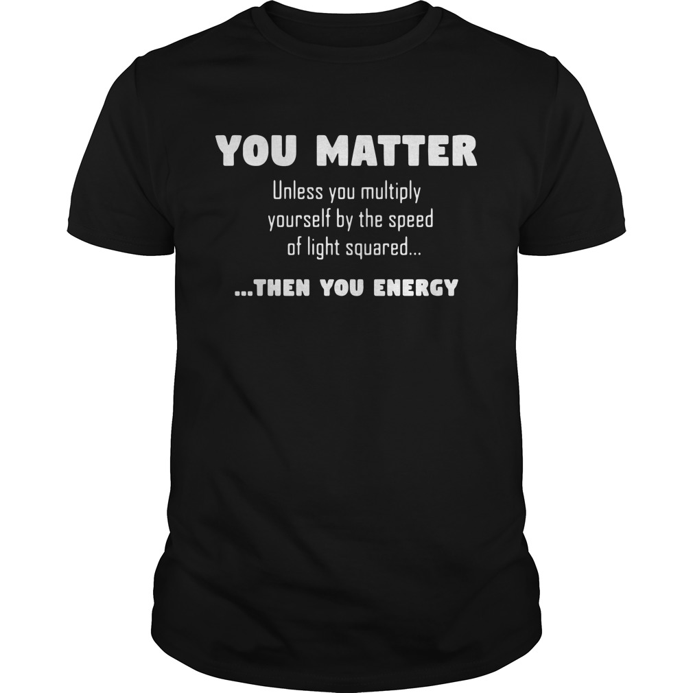 You matter unless you multiply yourself by the speed of light squared Guys shirt