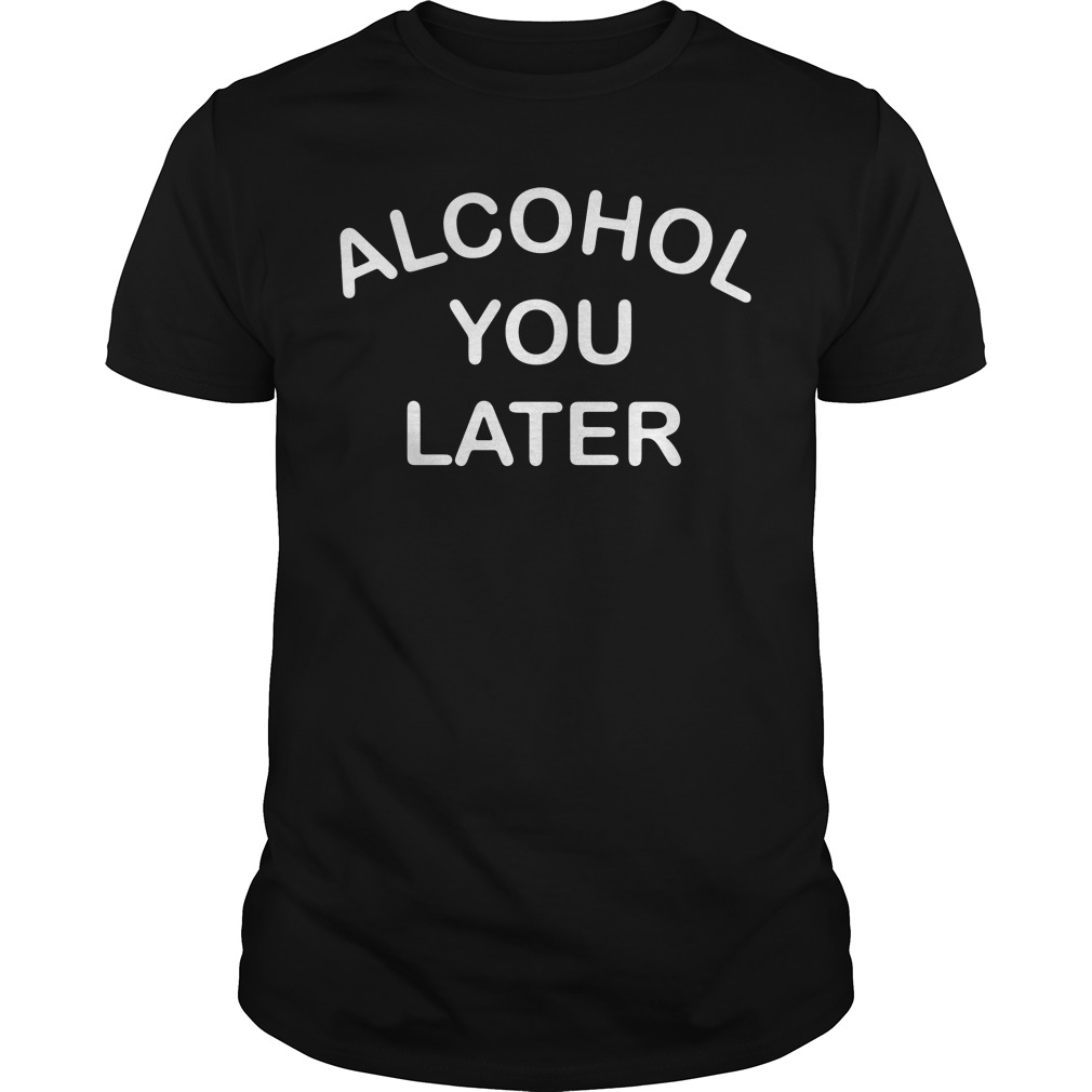 Alcohol you later Guys shirt