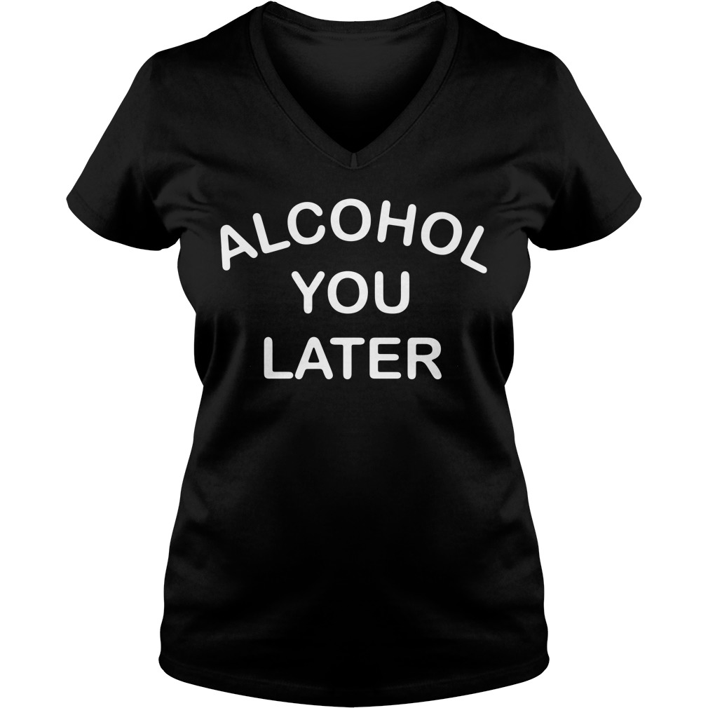 Alcohol you later V-neck T-shirt