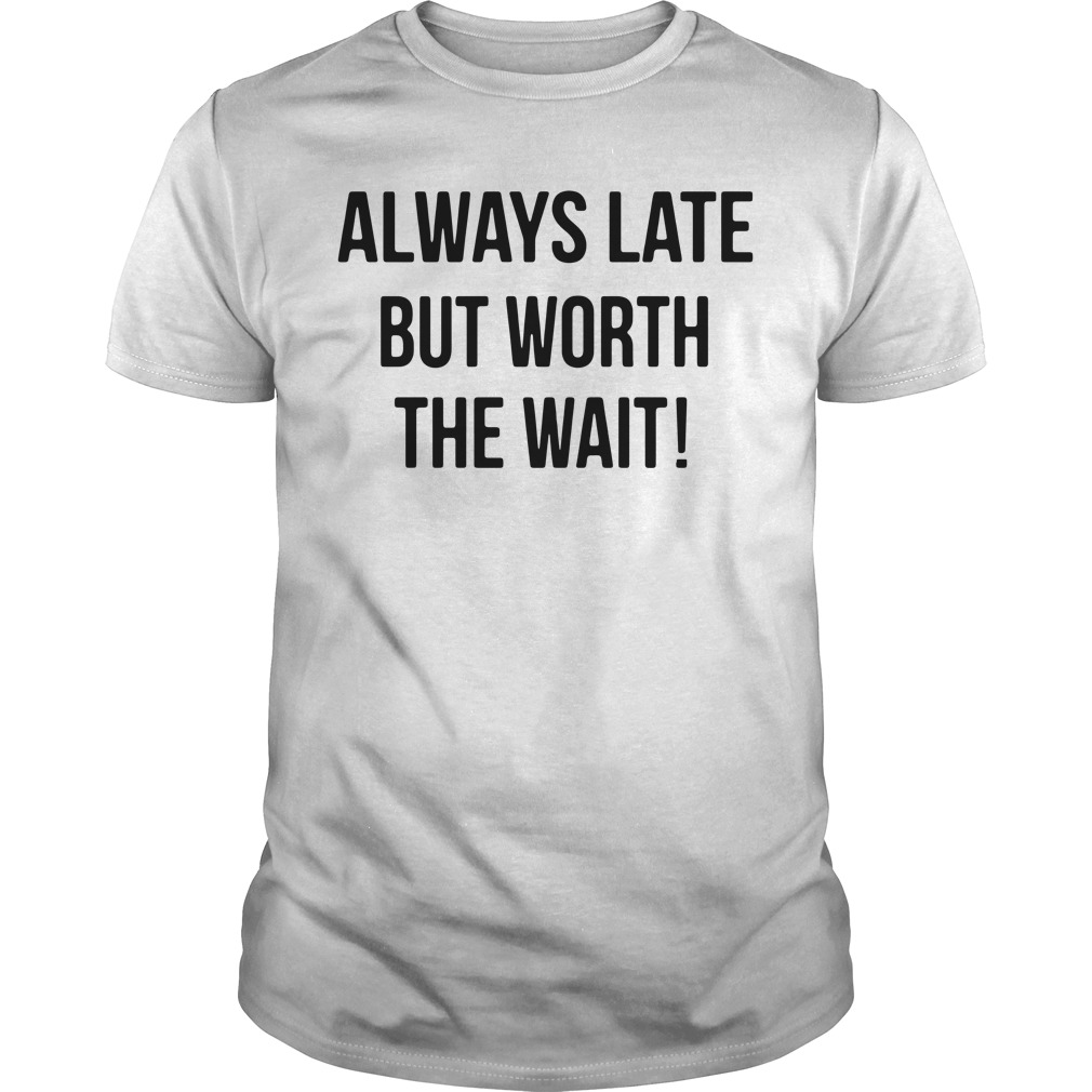 Always late but worth the wait Guys shirt