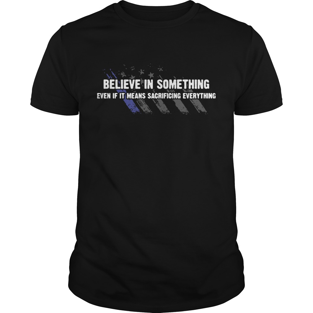 Americe flag Believe in something even if it means sacrificing everything Guys shirt