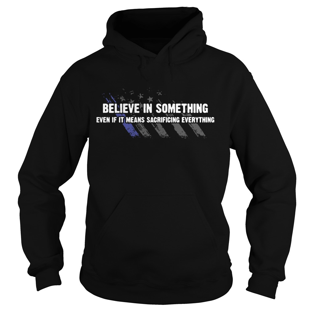 Americe flag Believe in something even if it means sacrificing everything Hoodie