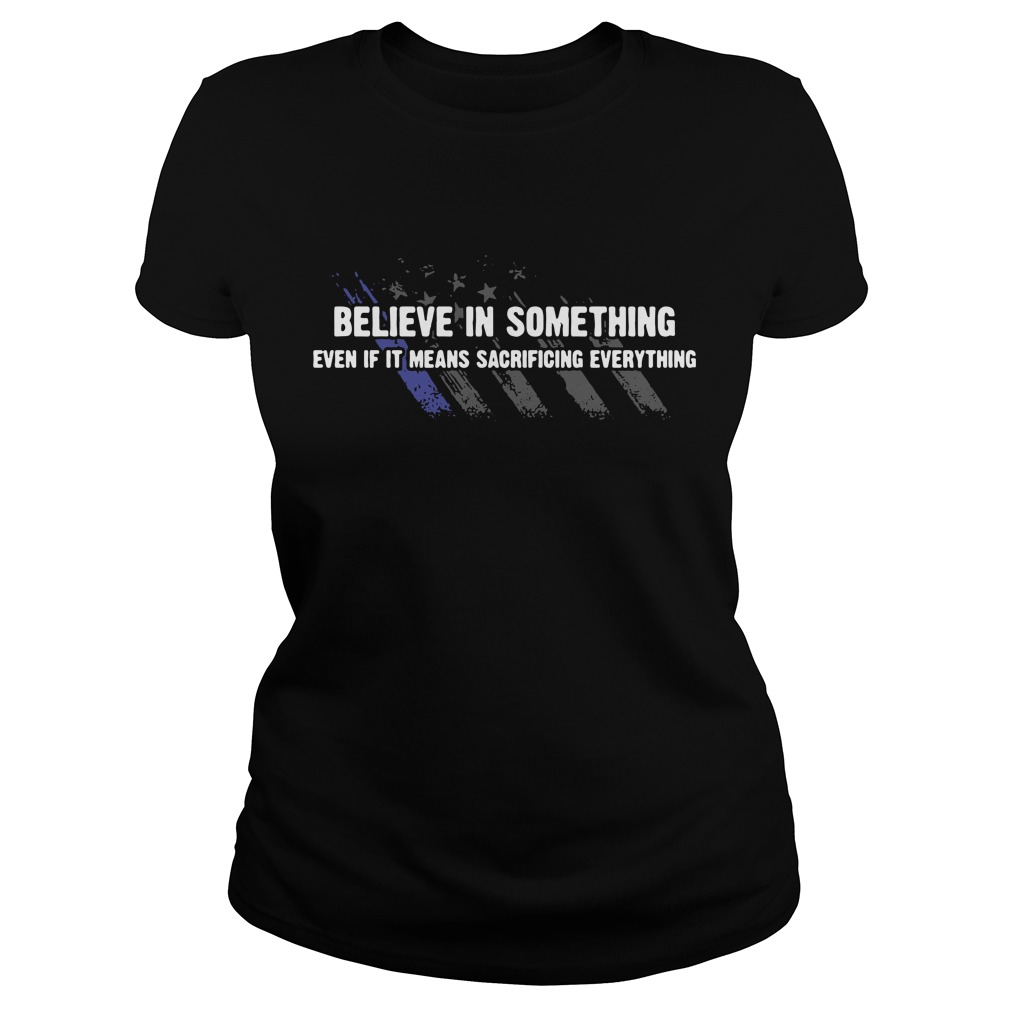 Americe flag Believe in something even if it means sacrificing everything Ladies tee
