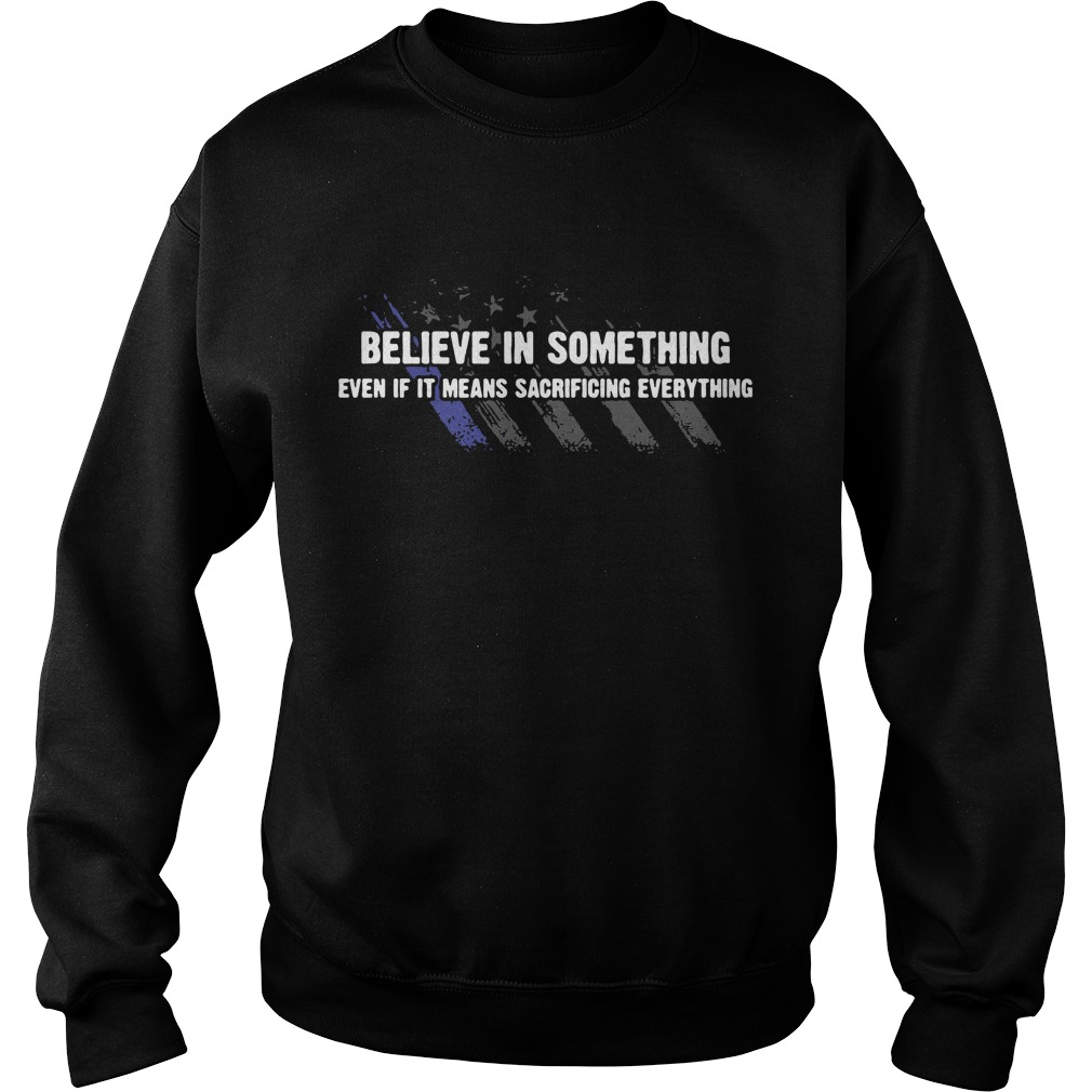 Americe flag Believe in something even if it means sacrificing everything Sweater