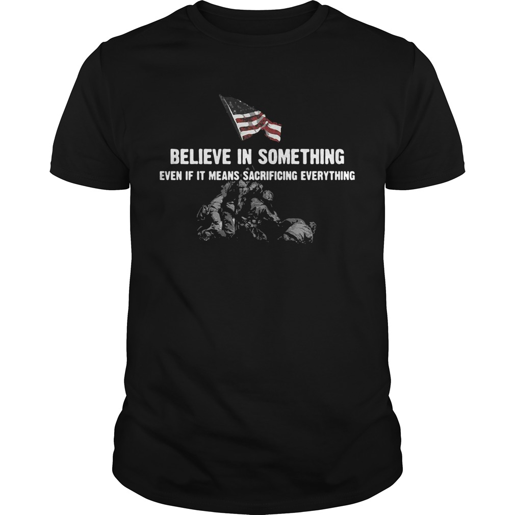 Believe in something even if it means sacrificing everything Guys shirt
