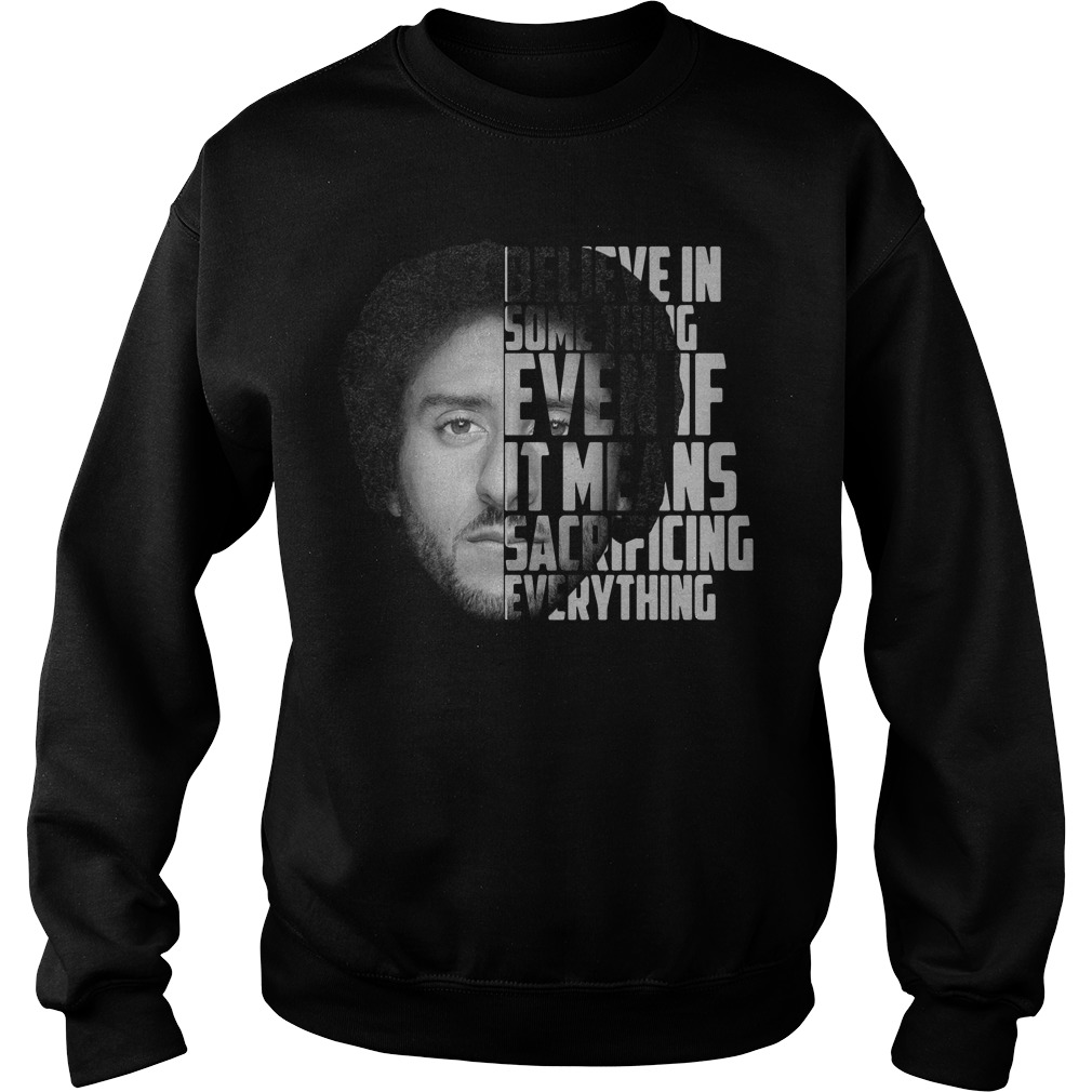 Colin Kaepernick Believe In Something Even It Means Sacrificing Everything Sweater