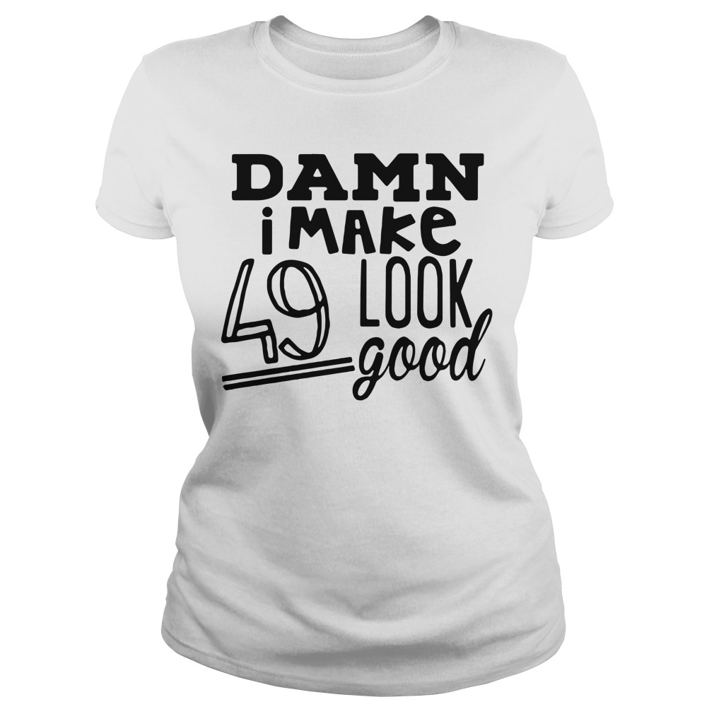 Damn I make 49 Look Good birthday Ladies tee