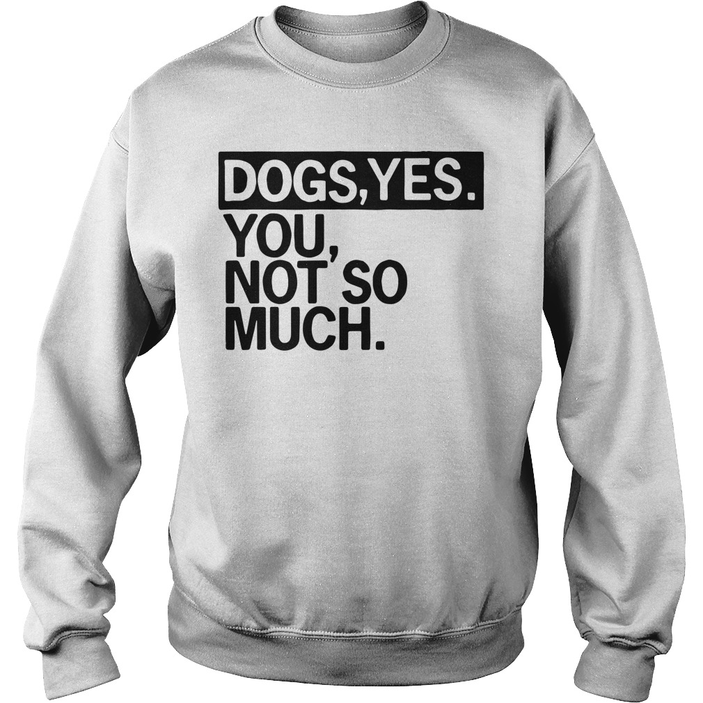 Dogs yes you not so much Sweater