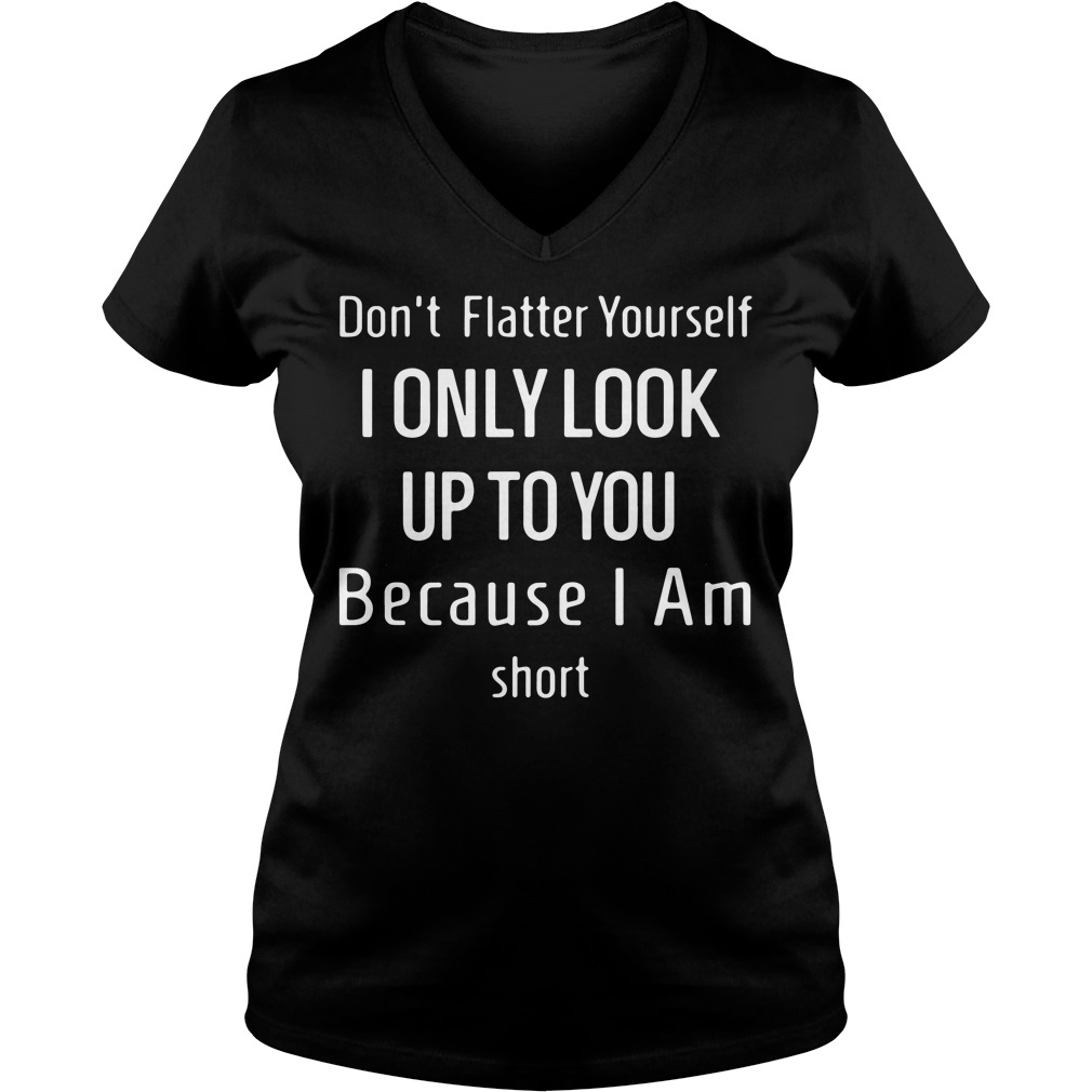 Don't flatter yourself i only look up to you because i'm short V-neck T-shirt