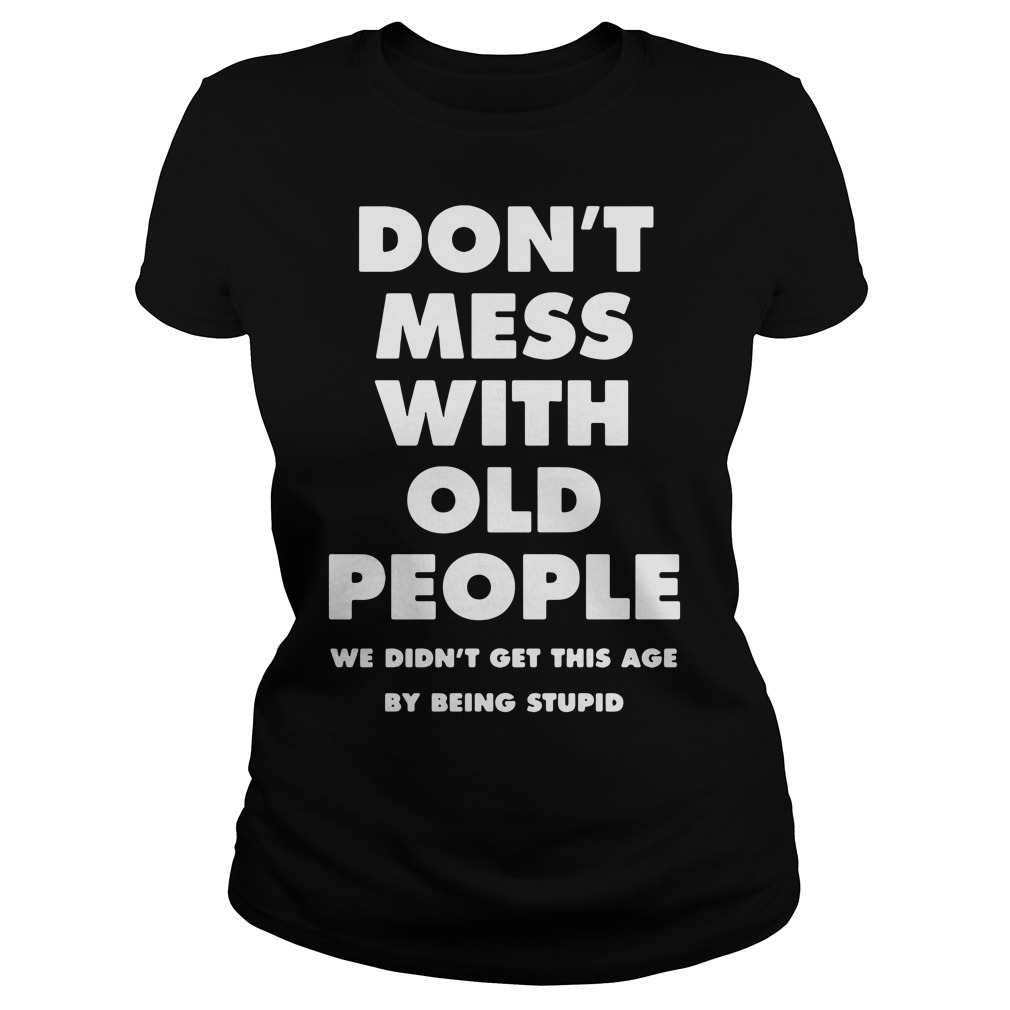 Don't mess with old people we didn't get this age by being stupid Ladies tee