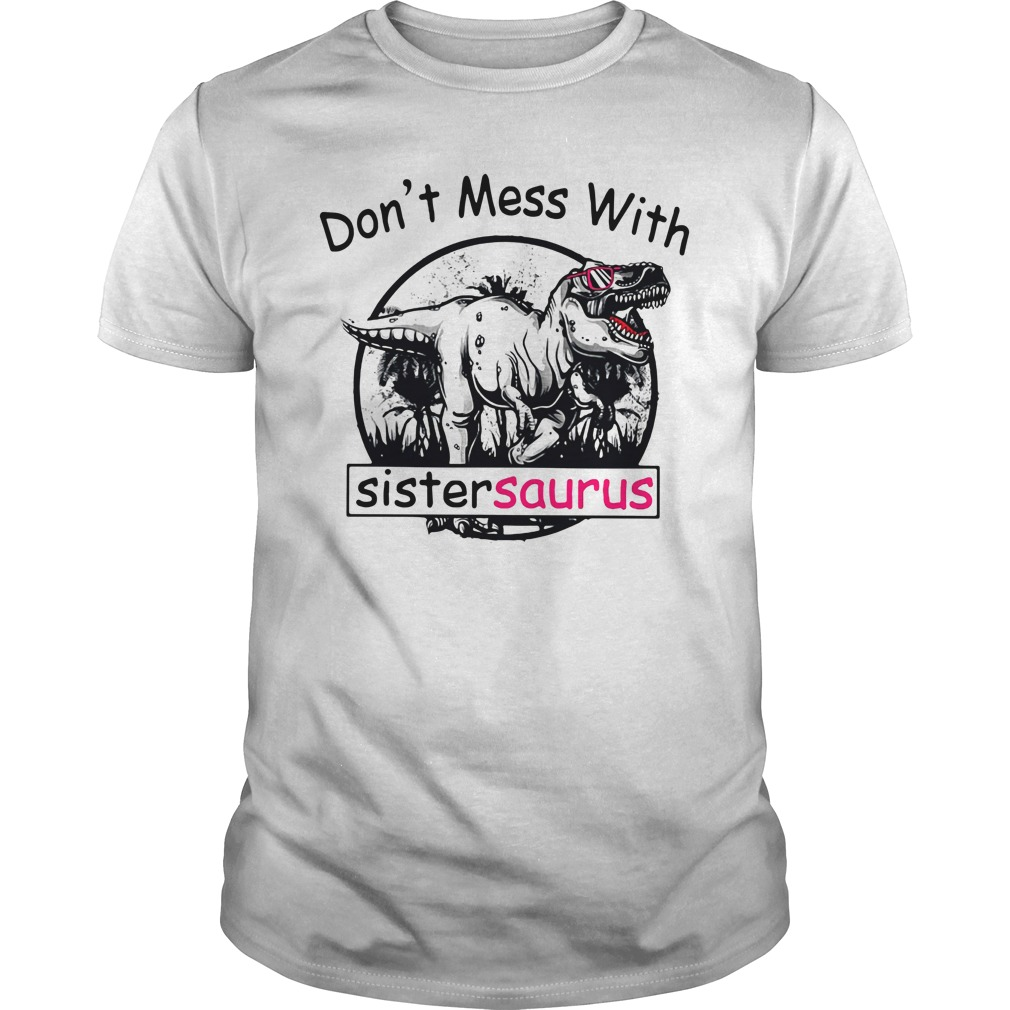 Don't mess with Sistersaurus you'll get Jurasskicked Guys shirt