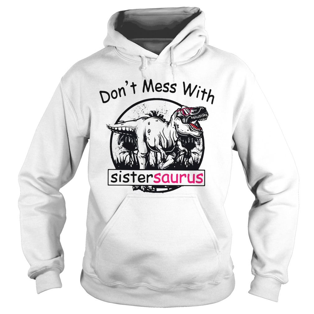 Don't mess with Sistersaurus you'll get Jurasskicked Hoodie