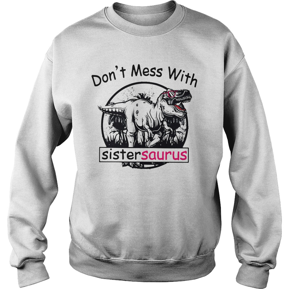 Don't mess with Sistersaurus you'll get Jurasskicked Sweater